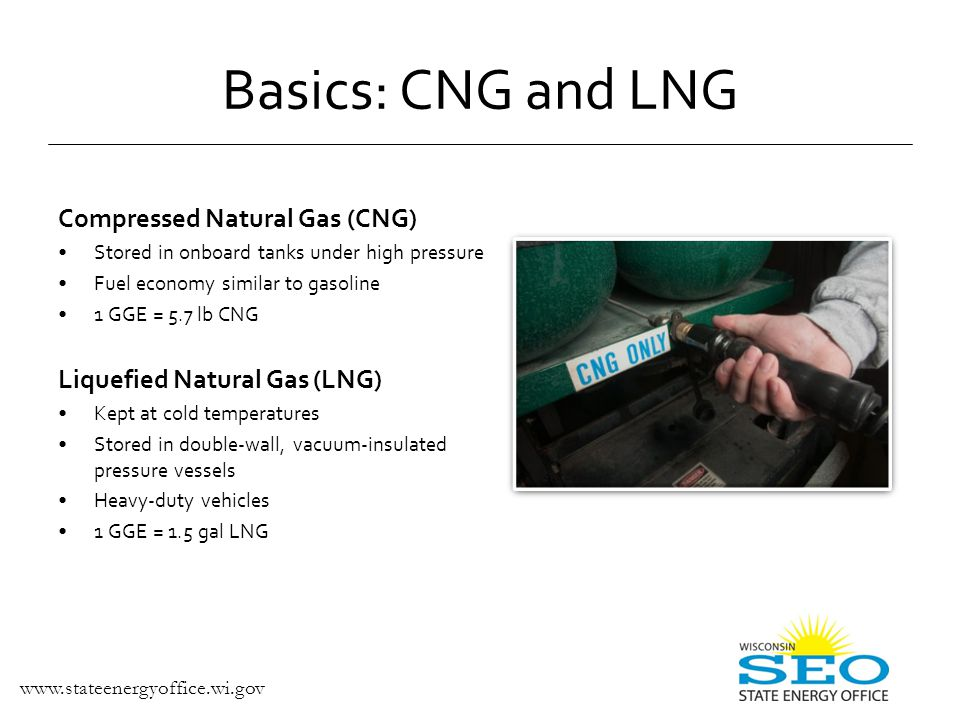 Dedicated Natural Gas Vehicles (NGV) Run only on natural gas Better performance Lower emissions Bi-fuel NGVs Two fueling systems o Natural gas o Gasoline Fueling flexibility Dual-fuel NGVs Run on diesel and natural gas Heavy-duty vehicles only Basics: Natural Gas Vehicles
