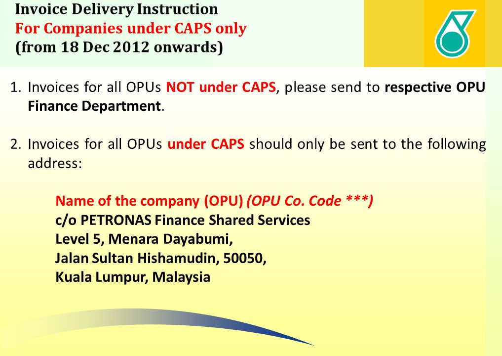 Invoice Delivery Instruction For Companies under CAPS only (from 18 Dec 2012 onwards) Please find the following Petronas Companies under CAPS Company Name under CAPS Vinyl Chloride (M) Sdn Bhd (VCM) PETRONAS Ammonia Sdn Bhd (PASB) Ethylene Malaysia Sdn Bhd (EMSB) Aromatics Malaysia Sdn Bhd (AMSB) Petlin (M) Sdn Bhd (PETLIN) PETRONAS Fertilizer Kedah Sdn Bhd (PCFK) MTBE Malaysia Sdn Bhd Polypropylene Malaysia Sdn Bhd (PPMSB) Kertih Port Sdn Bhd (KPSB) Polyethylene Malaysia Sdn Bhd (PEMSB) PML ABF MLNG MLNG (2) MLNG (3) Petronas LNG Ltd Sg Udang Port (SUPSB) PETRONAS Maritime Services (PMSSB) Petrosains University Teknologi Petronas (UTP) PETRONAS Penapisan (Melaka) Sdn Bhd (PP(M)SB) Malaysian Refining Co.
