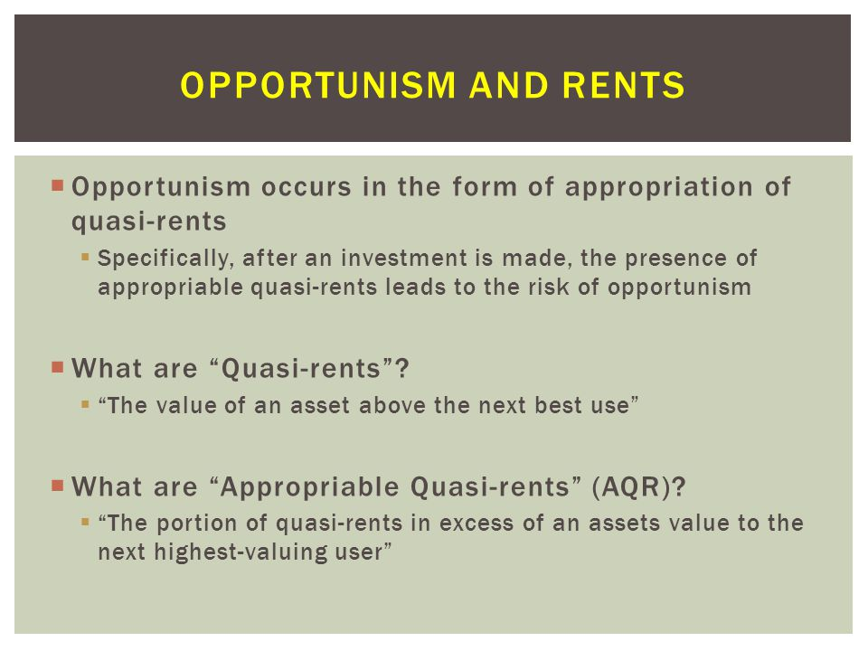  Opportunism occurs in the form of appropriation of quasi-rents  Specifically, after an investment is made, the presence of appropriable quasi-rents leads to the risk of opportunism  What are Quasi-rents .