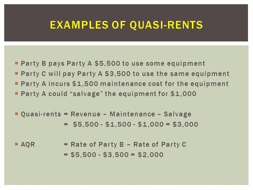  Party B pays Party A $5,500 to use some equipment  Party C will pay Party A $3,500 to use the same equipment  Party A incurs $1,500 maintenance cost for the equipment  Party A could salvage the equipment for $1,000  Quasi-rents= Revenue – Maintenance – Salvage = $5,500 - $1,500 - $1,000 = $3,000  AQR = Rate of Party B – Rate of Party C = $5,500 - $3,500 = $2,000 EXAMPLES OF QUASI-RENTS