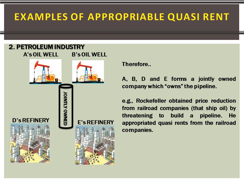  All other things equal, the lower the appropriable specialized quasi-rents, the more likely the transaction parties will rely on contractual relationships rather than common ownership  If an asset offers a substantial portion of quasi-rent, which is strongly dependent upon some other particular asset, both assets will tend to be owned by one party.