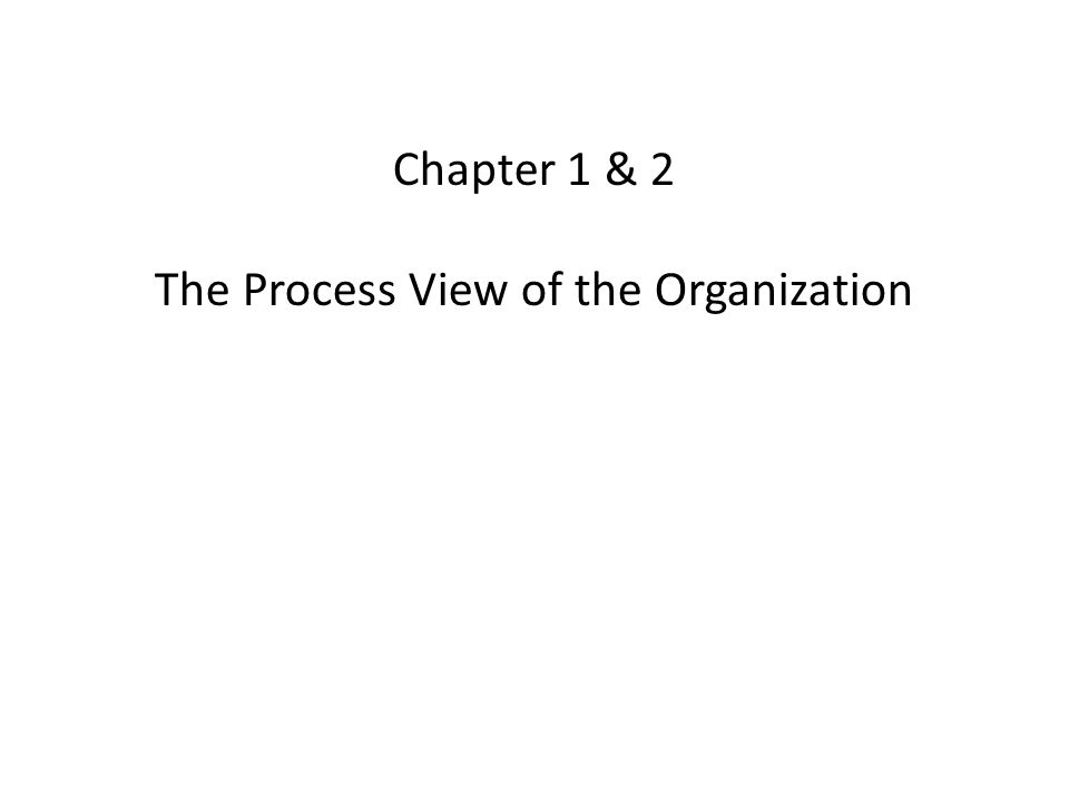 Chapter 1 & 2 The Process View of the Organization