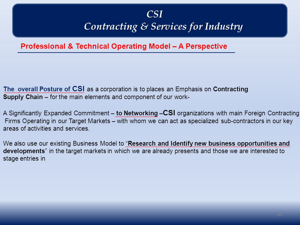 10 CSI CSI Contracting & Services for Industry Contracting & Services for Industry The overall Posture of CSI as a corporation is to places an Emphasis on Contracting Supply Chain – for the main elements and component of our work- A Significantly Expanded Commitment – to Networking – CSI organizations with main Foreign Contracting Firms Operating in our Target Markets – with whom we can act as specialized sub-contractors in our key areas of activities and services.