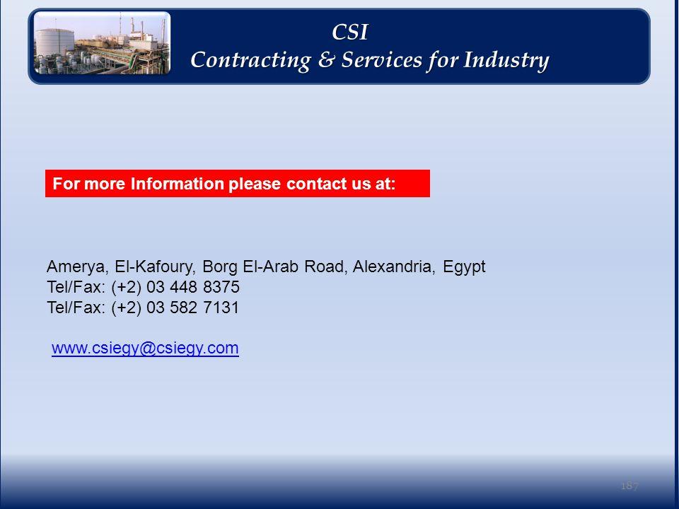 Amerya, El-Kafoury, Borg El-Arab Road, Alexandria, Egypt Tel/Fax: (+2) 03 448 8375 Tel/Fax: (+2) 03 582 7131 www.csiegy@csiegy.comwww.csiegy@csiegy.com CSI CSI Contracting & Services for Industry Contracting & Services for Industry 187 For more Information please contact us at: