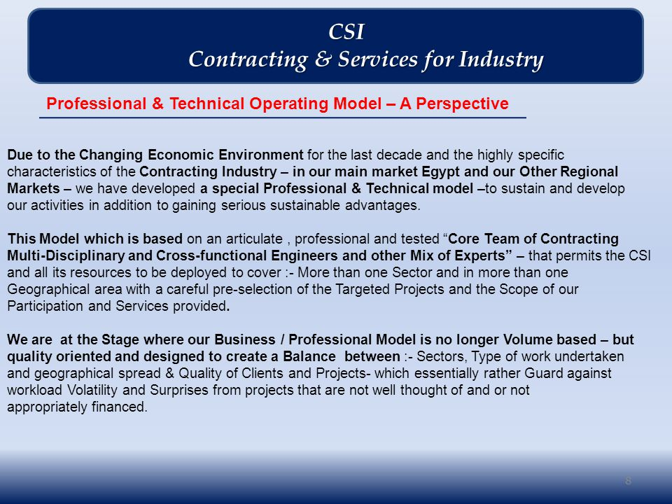 8 CSI CSI Contracting & Services for Industry Contracting & Services for Industry Professional & Technical Operating Model – A Perspective Due to the Changing Economic Environment for the last decade and the highly specific characteristics of the Contracting Industry – in our main market Egypt and our Other Regional Markets – we have developed a special Professional & Technical model –to sustain and develop our activities in addition to gaining serious sustainable advantages.