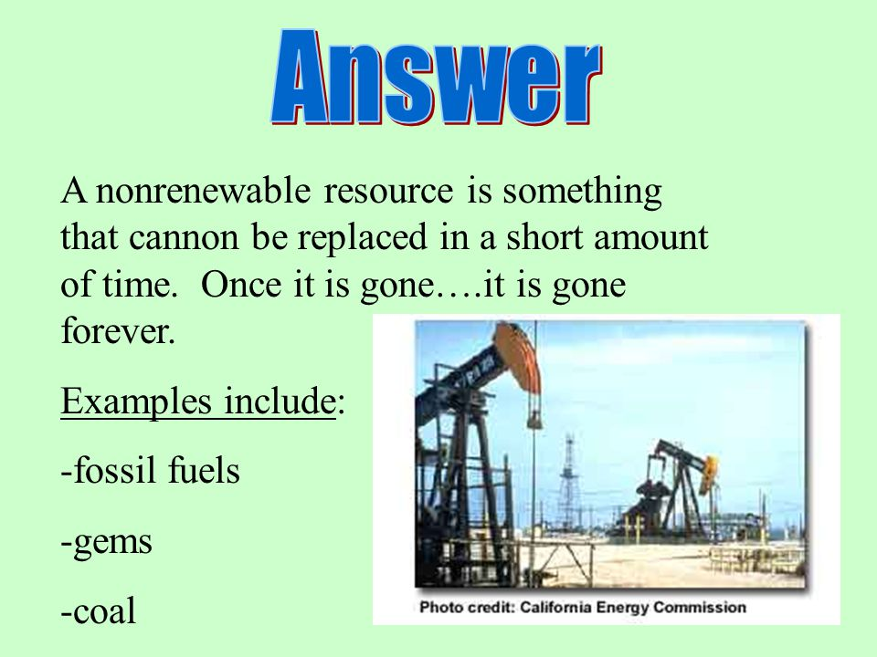 A nonrenewable resource is something that cannon be replaced in a short amount of time. Once it is gone….it is gone forever. Examples include: -fossil