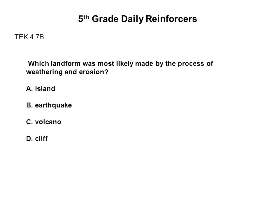 5 th Grade Daily Reinforcers TEK 4.7B Which landform was most likely made by the process of weathering and erosion? A. island B. earthquake C. volcano