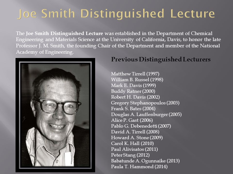 The Joe Smith Distinguished Lecture was established in the Department of Chemical Engineering and Materials Science at the University of California, D
