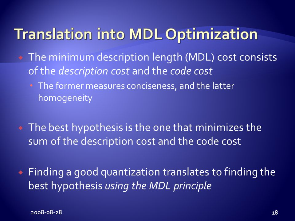 2008-08-28 18  The minimum description length (MDL) cost consists of the description cost and the code cost  The former measures conciseness, and the latter homogeneity  The best hypothesis is the one that minimizes the sum of the description cost and the code cost  Finding a good quantization translates to finding the best hypothesis using the MDL principle