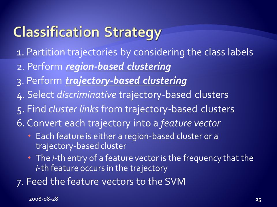 2008-08-28 25 1. Partition trajectories by considering the class labels 2. Perform region-based clustering 3. Perform trajectory-based clustering 4. S