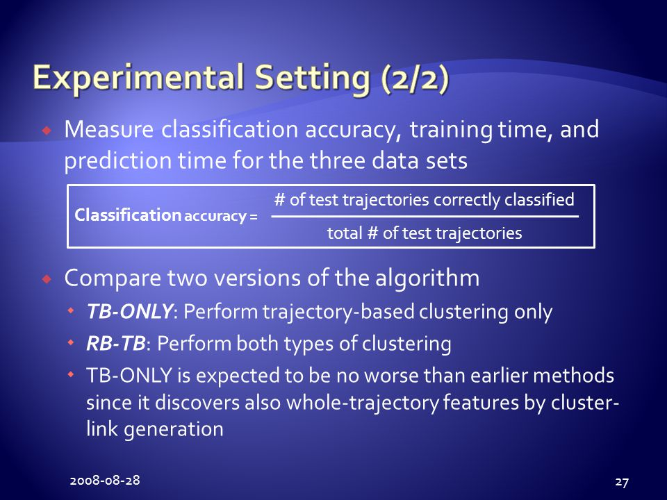 2008-08-28 27  Measure classification accuracy, training time, and prediction time for the three data sets  Compare two versions of the algorithm  TB-ONLY: Perform trajectory-based clustering only  RB-TB: Perform both types of clustering  TB-ONLY is expected to be no worse than earlier methods since it discovers also whole-trajectory features by cluster- link generation Classification accuracy = # of test trajectories correctly classified total # of test trajectories