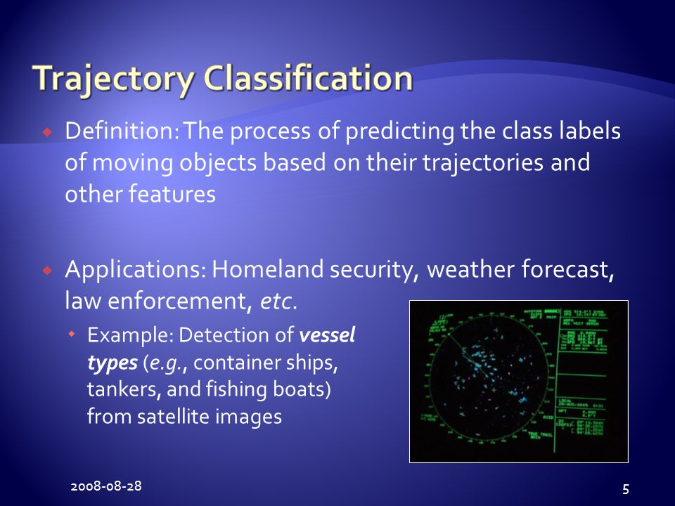 2008-08-28 5  Definition: The process of predicting the class labels of moving objects based on their trajectories and other features  Applications: Homeland security, weather forecast, law enforcement, etc.