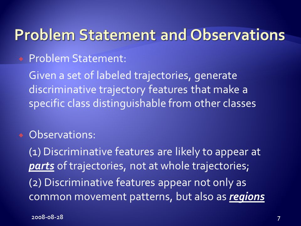 2008-08-28 7  Problem Statement: Given a set of labeled trajectories, generate discriminative trajectory features that make a specific class distinguishable from other classes  Observations: (1) Discriminative features are likely to appear at parts of trajectories, not at whole trajectories; (2) Discriminative features appear not only as common movement patterns, but also as regions