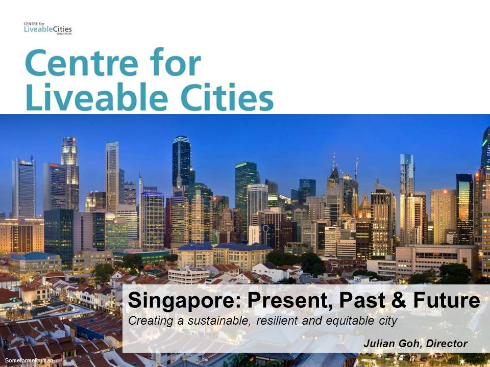 Someformofhuman Julian Goh, Director Singapore: Present, Past & Future Creating a sustainable, resilient and equitable city