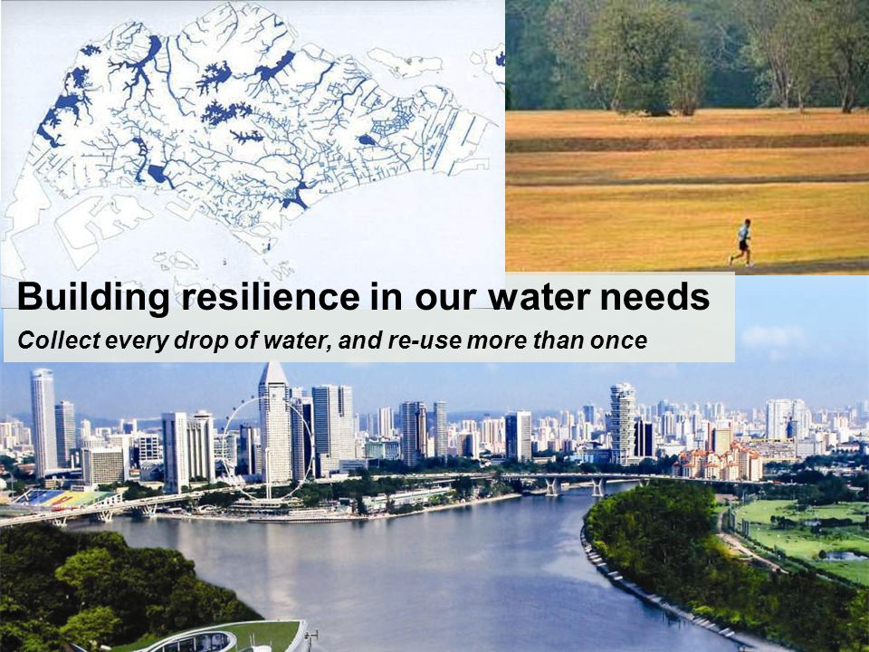 Building resilience in our water needs Collect every drop of water, and re-use more than once