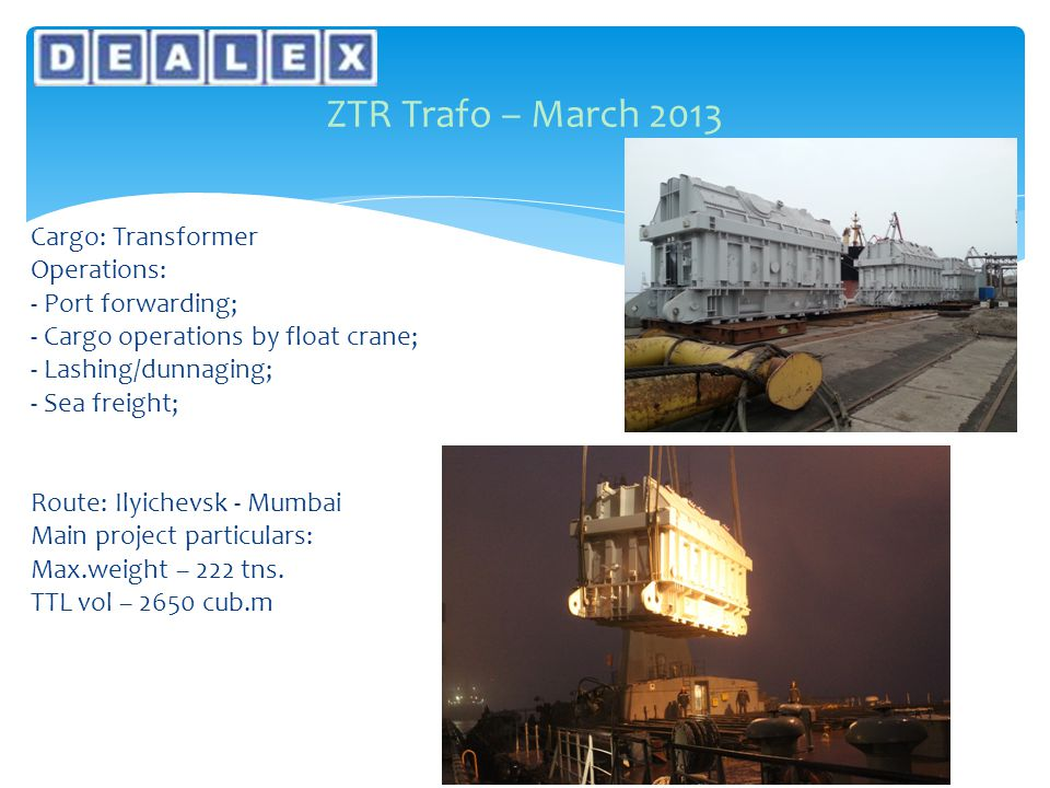 ZTR Trafo – March 2013 Cargo: Transformer Operations: - Port forwarding; - Cargo operations by float crane; - Lashing/dunnaging; - Sea freight; Route: Ilyichevsk - Mumbai Main project particulars: Max.weight – 222 tns.