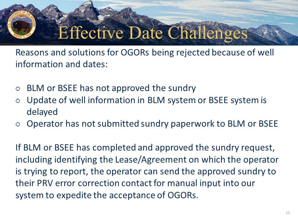 Office of Natural Resources Revenue 15 Reasons and solutions for OGORs being rejected because of well information and dates: ○ BLM or BSEE has not approved the sundry ○ Update of well information in BLM system or BSEE system is delayed ○ Operator has not submitted sundry paperwork to BLM or BSEE If BLM or BSEE has completed and approved the sundry request, including identifying the Lease/Agreement on which the operator is trying to report, the operator can send the approved sundry to their PRV error correction contact for manual input into our system to expedite the acceptance of OGORs.