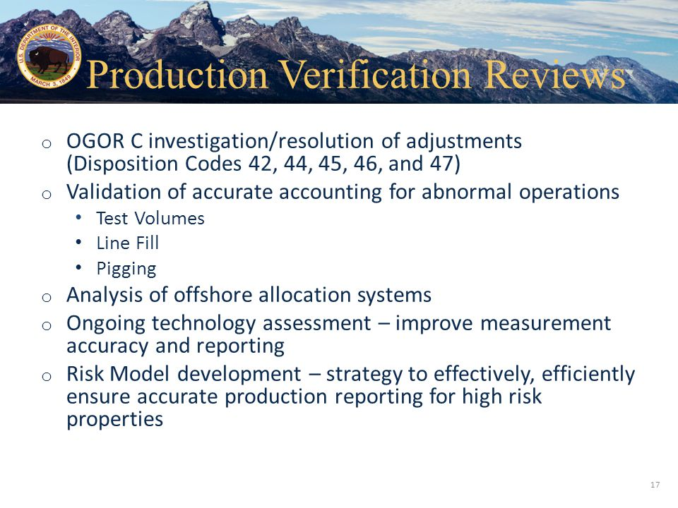 Office of Natural Resources Revenue o OGOR C investigation/resolution of adjustments (Disposition Codes 42, 44, 45, 46, and 47) o Validation of accurate accounting for abnormal operations Test Volumes Line Fill Pigging o Analysis of offshore allocation systems o Ongoing technology assessment – improve measurement accuracy and reporting o Risk Model development – strategy to effectively, efficiently ensure accurate production reporting for high risk properties 17 Production Verification Reviews