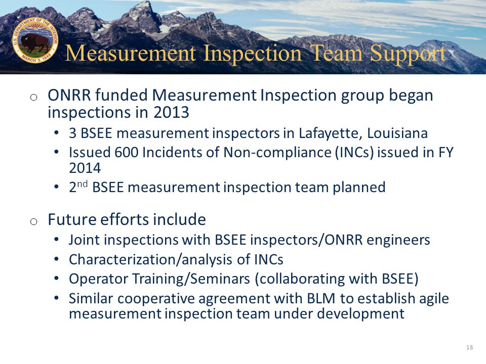Office of Natural Resources Revenue o ONRR funded Measurement Inspection group began inspections in 2013 3 BSEE measurement inspectors in Lafayette, Louisiana Issued 600 Incidents of Non-compliance (INCs) issued in FY 2014 2 nd BSEE measurement inspection team planned o Future efforts include Joint inspections with BSEE inspectors/ONRR engineers Characterization/analysis of INCs Operator Training/Seminars (collaborating with BSEE) Similar cooperative agreement with BLM to establish agile measurement inspection team under development 18 Measurement Inspection Team Support