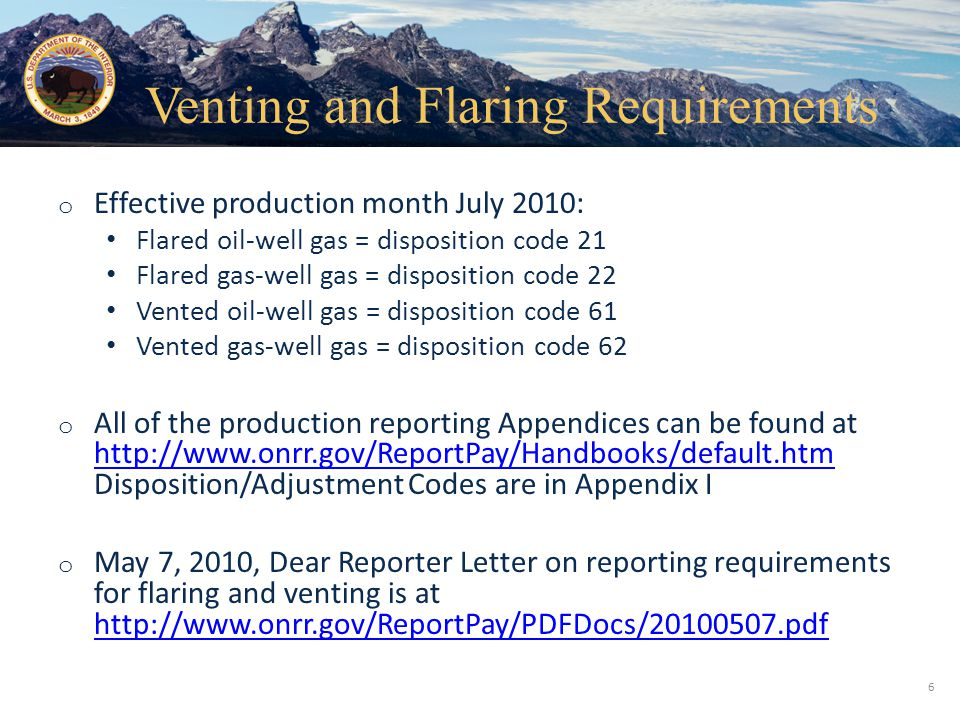 Office of Natural Resources Revenue o Effective production month July 2010 : Flared oil-well gas = disposition code 21 Flared gas-well gas = disposition code 22 Vented oil-well gas = disposition code 61 Vented gas-well gas = disposition code 62 o All of the production reporting Appendices can be found at http://www.onrr.gov/ReportPay/Handbooks/default.htm Disposition/Adjustment Codes are in Appendix I http://www.onrr.gov/ReportPay/Handbooks/default.htm o May 7, 2010, Dear Reporter Letter on reporting requirements for flaring and venting is at http://www.onrr.gov/ReportPay/PDFDocs/20100507.pdf 6 Venting and Flaring Requirements