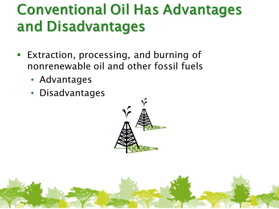 Conventional Oil Has Advantages and Disadvantages  Extraction, processing, and burning of nonrenewable oil and other fossil fuels Advantages Disadvan