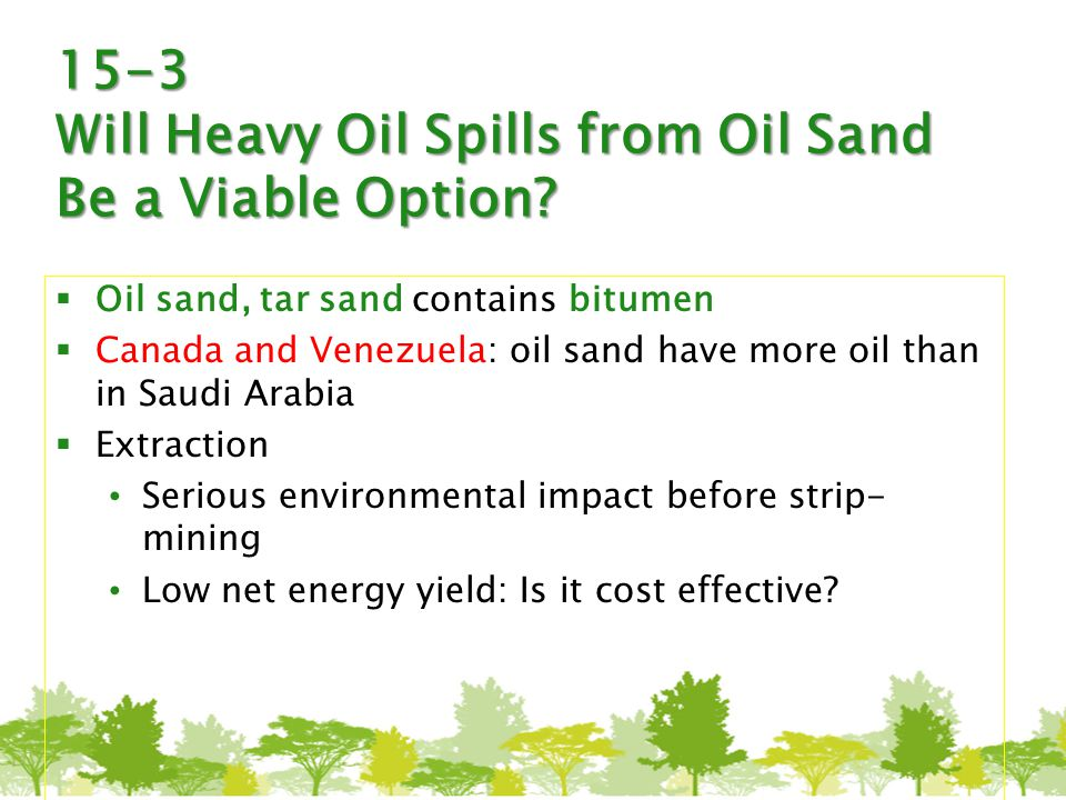 15-3 Will Heavy Oil Spills from Oil Sand Be a Viable Option?  Oil sand, tar sand contains bitumen  Canada and Venezuela: oil sand have more oil than