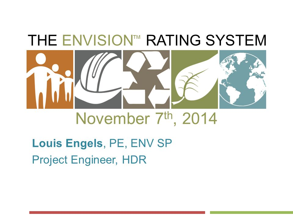THE ENVISION RATING SYSTEM ™ November 7 th, 2014 Louis Engels, PE, ENV SP Project Engineer, HDR