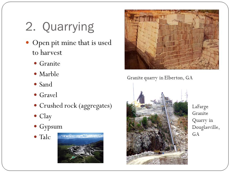 2. Quarrying Open pit mine that is used to harvest Granite Marble Sand Gravel Crushed rock (aggregates) Clay Gypsum Talc Granite quarry in Elberton, G