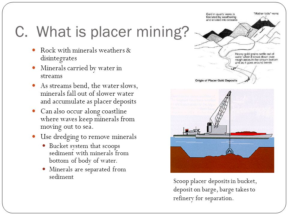 C. What is placer mining? Rock with minerals weathers & disintegrates Minerals carried by water in streams As streams bend, the water slows, minerals