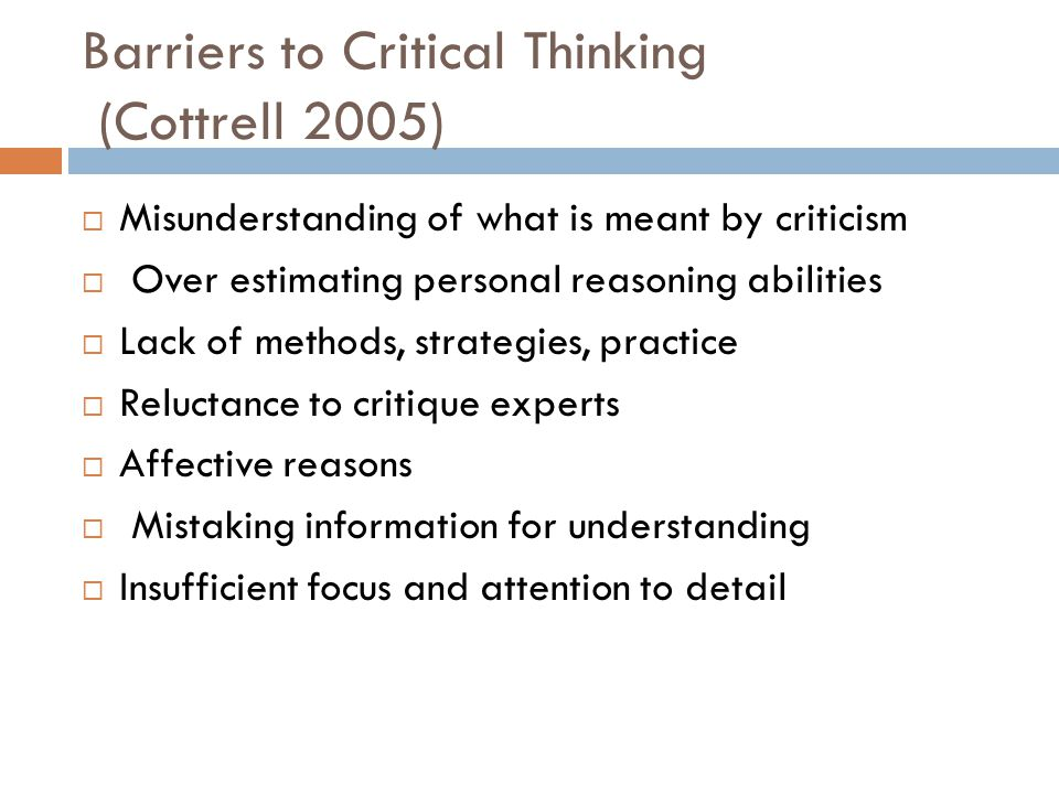 Barriers to Critical Thinking (Cottrell 2005)  Misunderstanding of what is meant by criticism  Over estimating personal reasoning abilities  Lack o