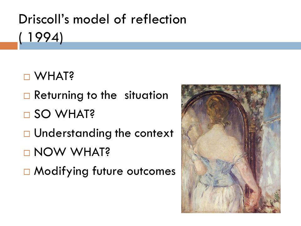 Driscoll's model of reflection ( 1994)  WHAT?  Returning to the situation  SO WHAT?  Understanding the context  NOW WHAT?  Modifying future outc