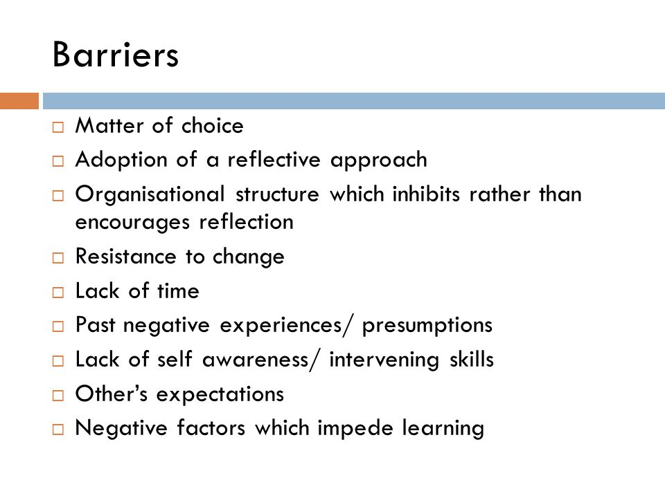 Barriers  Matter of choice  Adoption of a reflective approach  Organisational structure which inhibits rather than encourages reflection  Resistan