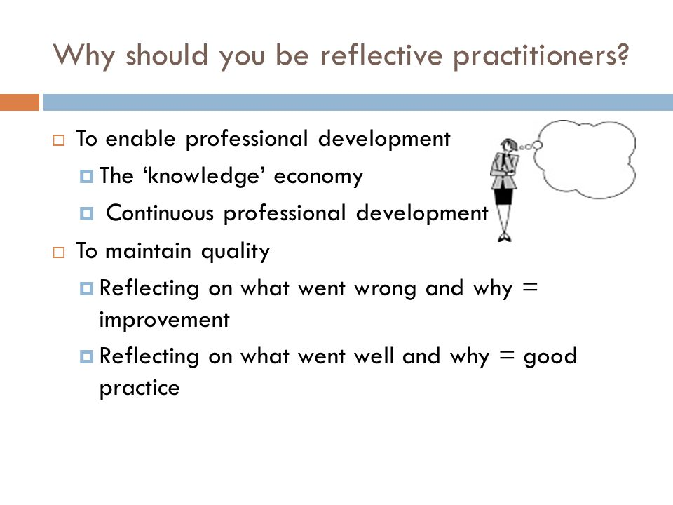 Reflecting in and on Action (Schőn 1987)  In Action:  practising, influences decisions and care at that moment,  Promotes skilled and flexible responses of the expert practitioner  On Action:  After the event, views different interventions, adds knowledge  Promotes development of professional skills and knowledge