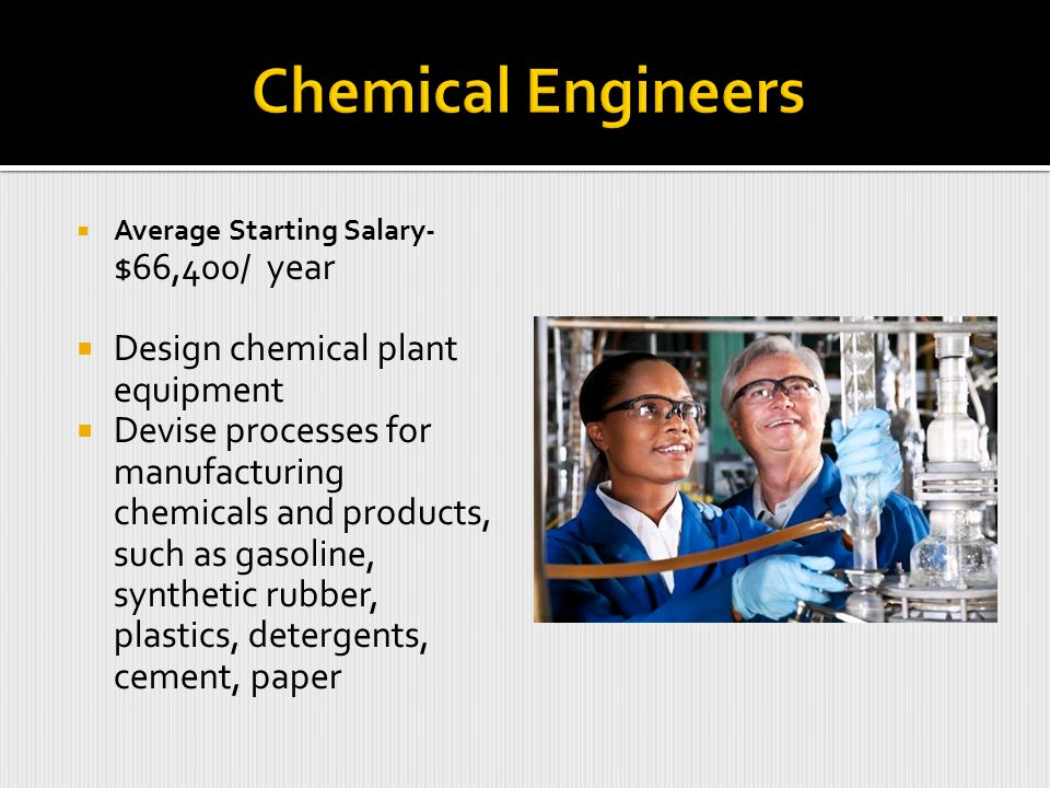 Average Starting Salary- $66,400/ year  Design chemical plant equipment  Devise processes for manufacturing chemicals and products, such as gasoline, synthetic rubber, plastics, detergents, cement, paper