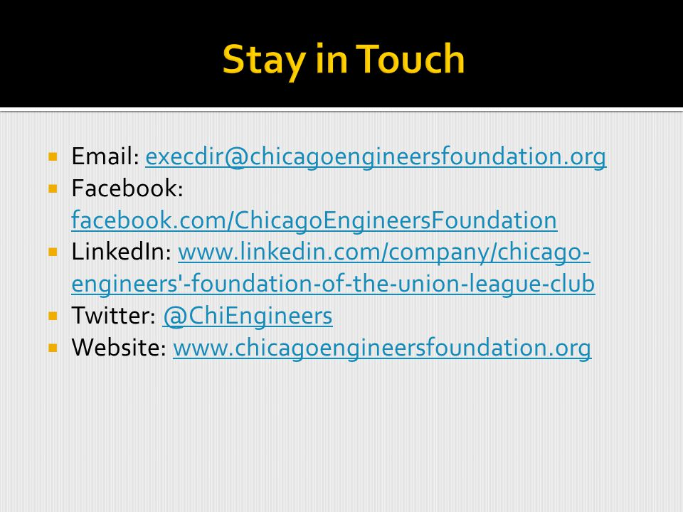  Email: execdir@chicagoengineersfoundation.orgexecdir@chicagoengineersfoundation.org  Facebook: facebook.com/ChicagoEngineersFoundation facebook.com/ChicagoEngineersFoundation  LinkedIn: www.linkedin.com/company/chicago- engineers -foundation-of-the-union-league-clubwww.linkedin.com/company/chicago- engineers -foundation-of-the-union-league-club  Twitter: @ChiEngineers@ChiEngineers  Website: www.chicagoengineersfoundation.orgwww.chicagoengineersfoundation.org