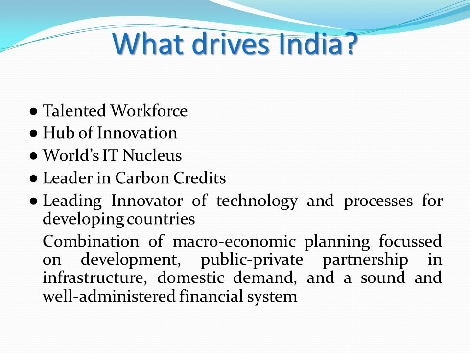 What drives India? ● Talented Workforce ● Hub of Innovation ● World's IT Nucleus ● Leader in Carbon Credits ● Leading Innovator of technology and proc
