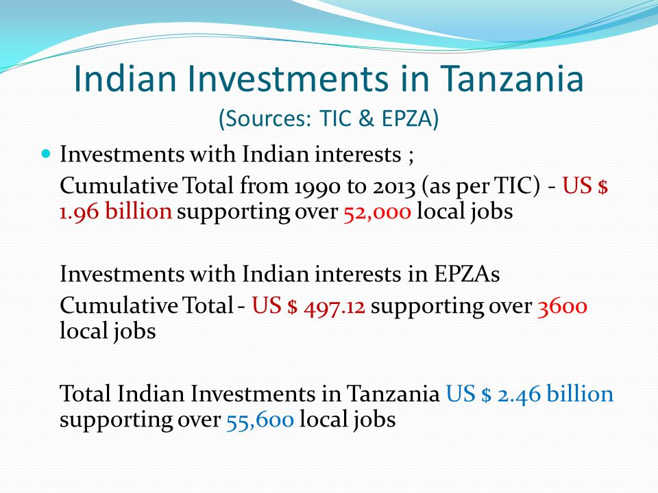 Indian Investments in Tanzania (Sources: TIC & EPZA) Investments with Indian interests ; Cumulative Total from 1990 to 2013 (as per TIC) - US $ 1.96 b