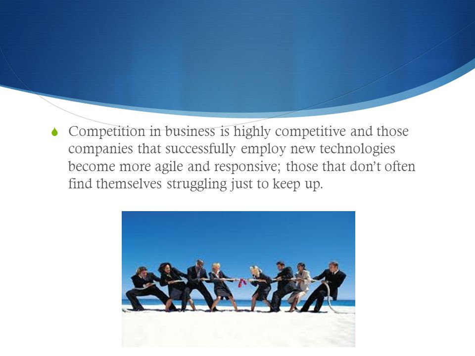  Competition in business is highly competitive and those companies that successfully employ new technologies become more agile and responsive; those
