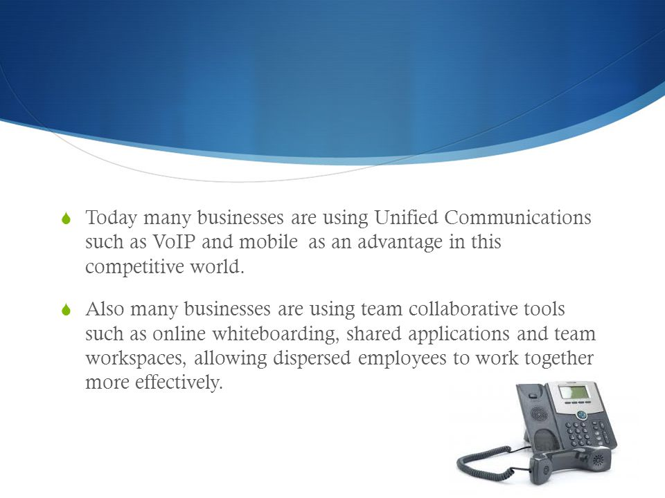  Today many businesses are using Unified Communications such as VoIP and mobile as an advantage in this competitive world.  Also many businesses are