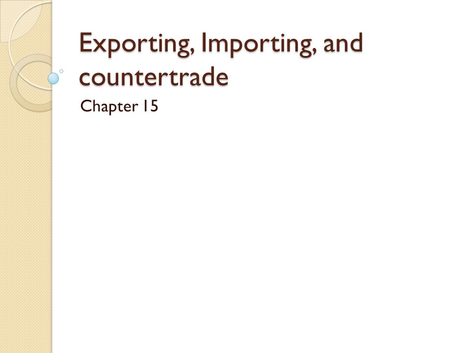 Exporting, Importing, and countertrade Main objectives 1.
