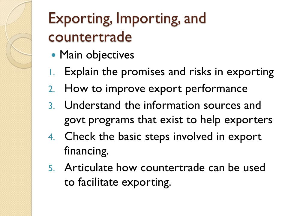 Exporting, Importing, and countertrade Main objectives 1. Explain the promises and risks in exporting 2. How to improve export performance 3. Understa