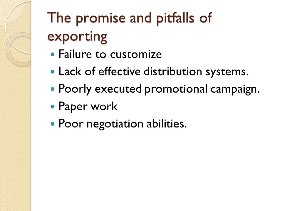 The promise and pitfalls of exporting Failure to customize Lack of effective distribution systems. Poorly executed promotional campaign. Paper work Po