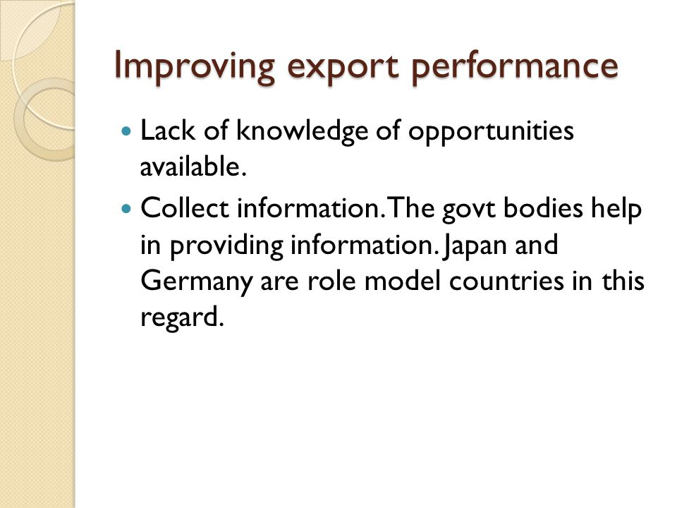 Improving export performance Lack of knowledge of opportunities available. Collect information. The govt bodies help in providing information. Japan a