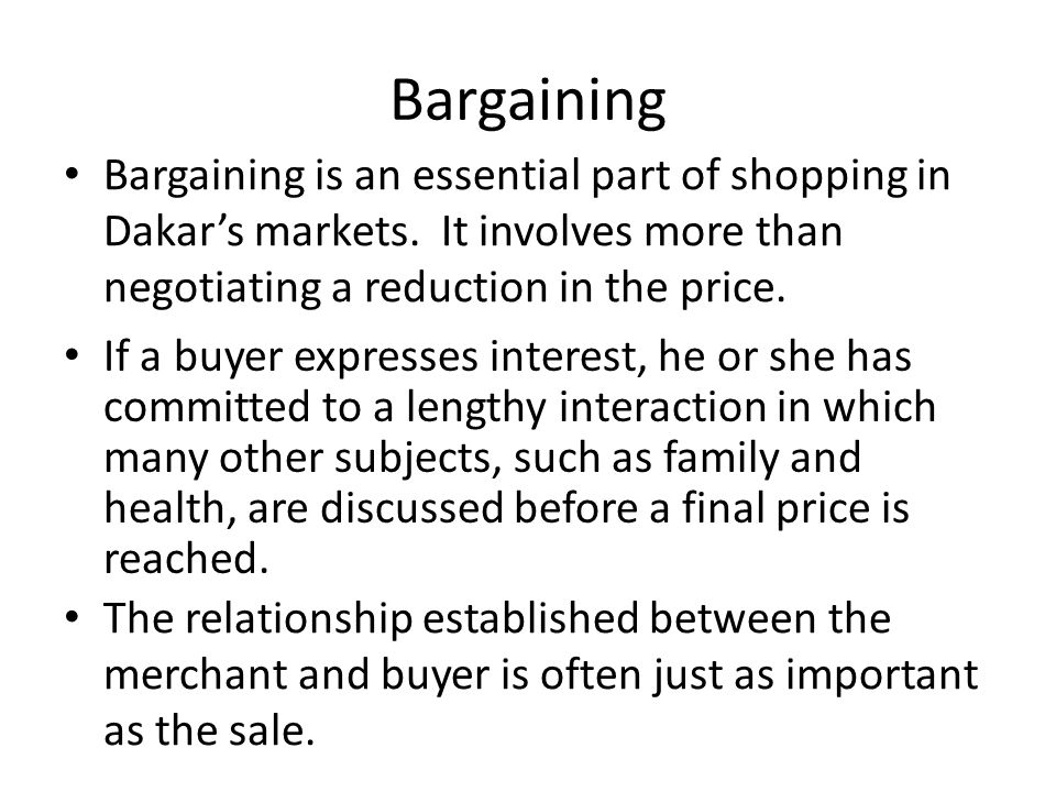 Bargaining Bargaining is an essential part of shopping in Dakar's markets. It involves more than negotiating a reduction in the price. If a buyer expr