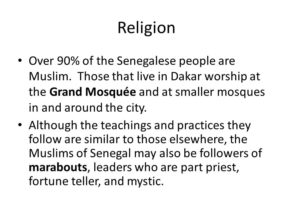 Religion Over 90% of the Senegalese people are Muslim. Those that live in Dakar worship at the Grand Mosquée and at smaller mosques in and around the