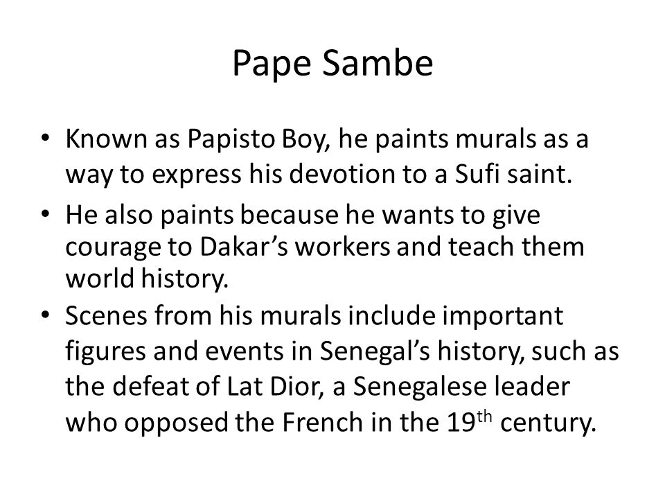Pape Sambe Known as Papisto Boy, he paints murals as a way to express his devotion to a Sufi saint. He also paints because he wants to give courage to