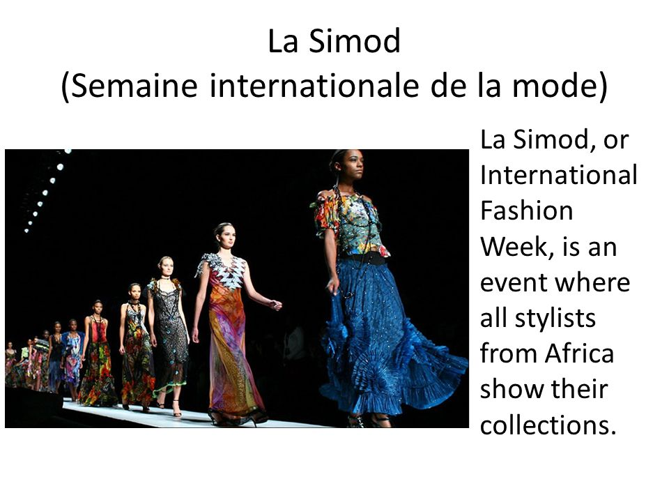 La Simod (Semaine internationale de la mode) La Simod, or International Fashion Week, is an event where all stylists from Africa show their collection