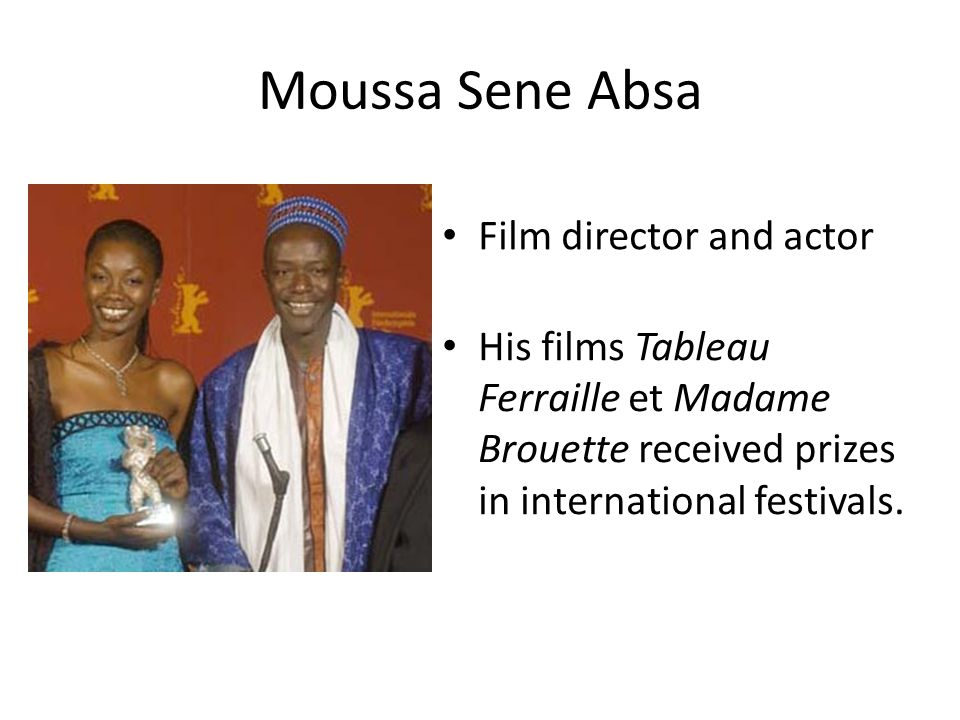 Moussa Sene Absa Film director and actor His films Tableau Ferraille et Madame Brouette received prizes in international festivals.