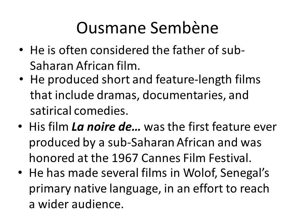 He is often considered the father of sub- Saharan African film. Ousmane Sembène He produced short and feature-length films that include dramas, docume