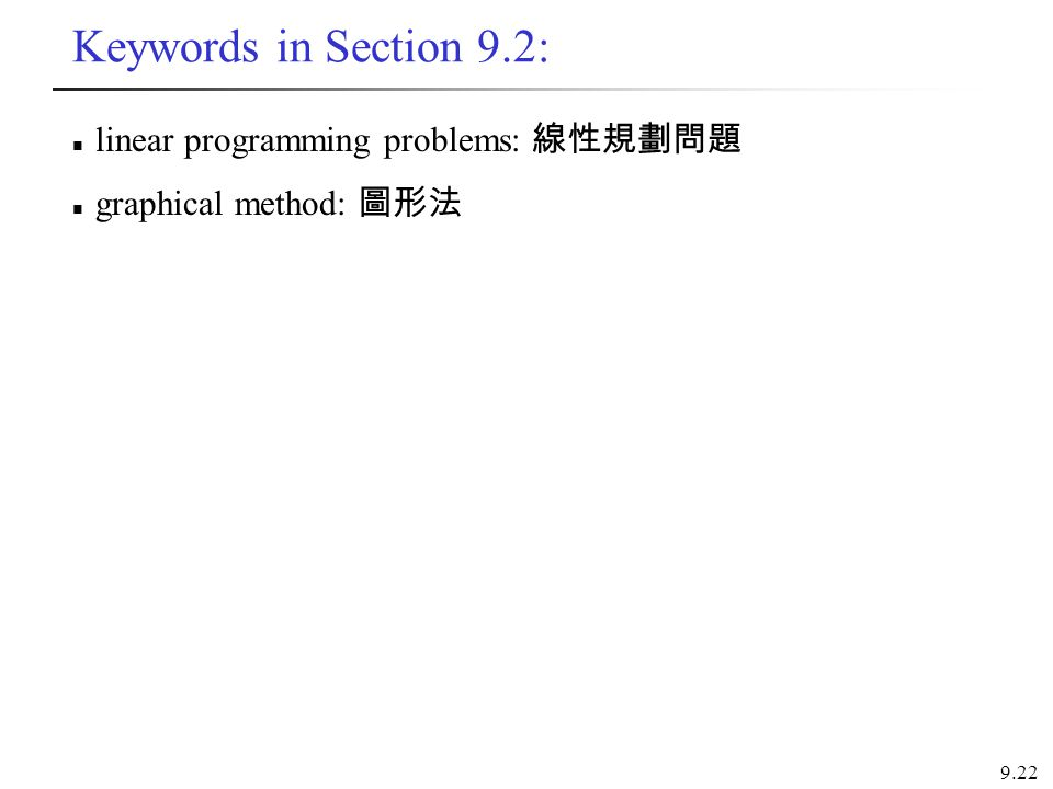 Keywords in Section 9.2: linear programming problems: 線性規劃問題 graphical method: 圖形法 9.22